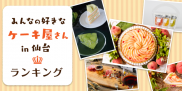 みんなの好きな仙台のケーキ屋さん、人気ランキング発表!107店の中から上位にランクインしたのは?