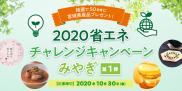 抽選で50名様に宮城県産品プレゼント!2020省エネチャレンジキャンペーンみやぎ【第1弾】