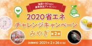 抽選で80名様に豪華景品プレゼント!2020省エネチャレンジキャンペーンみやぎ【第2弾】